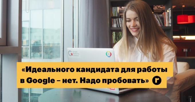 Украинка о работе в Google: «Идеального кандидата для работы в этой компании не существует. Надо пробовать»