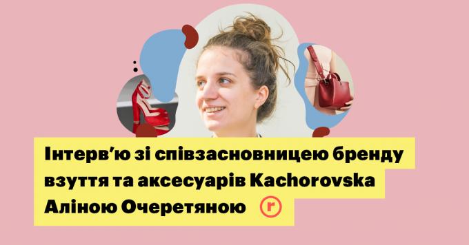 інтерв'ю зі співзасновницею українського бренду взуття та аксесуарів Kachorovska Аліною Очеретяною
