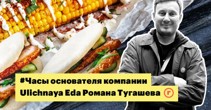 #Часы основателя компании Ulichnaya Eda Романа Тугашева: о работе как игре, уроке за $100 000 и гастрономии как лучшем способе открыть страну