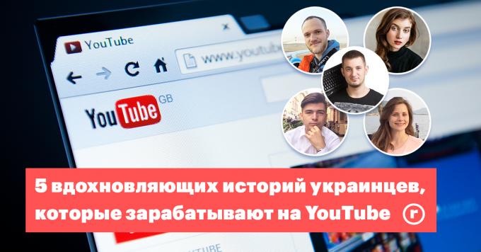 YouTube – наш: 5 историй украинцев, которые зарабатывают блогерством