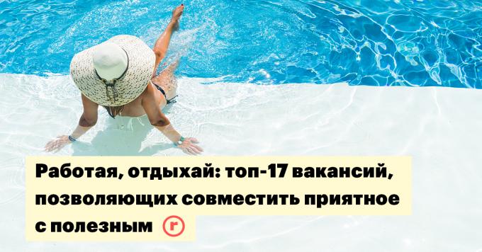 Работая, отдыхай: топ-17 вакансий, позволяющих совместить приятное с полезным