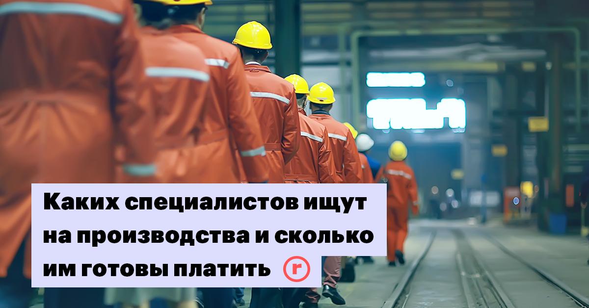 Трудовые резервы: каких специалистов ищут на производства и сколько им готовы платить | The Point